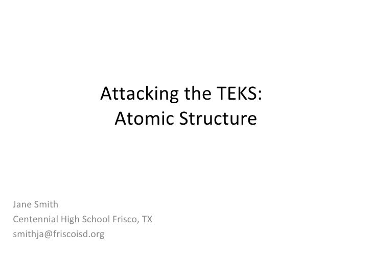 Attacking the TEKS:  Atomic Structure Jane Smith Centennial High School Frisco, TX [email_address]