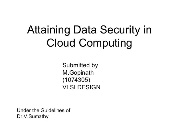 Attaining Data Security in Cloud Computing Submitted by M.Gopinath (1074305) VLSI DESIGN  Under the Guidelines of Dr.V.Sum...
