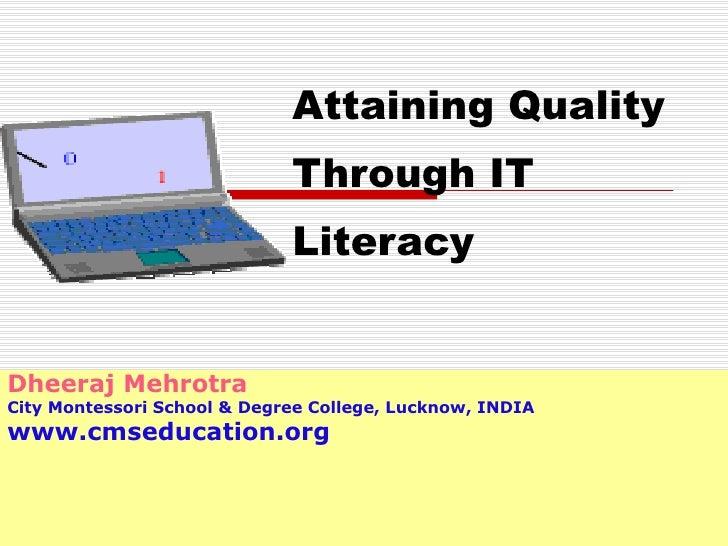Attaining Quality Through IT Literacy Dheeraj Mehrotra City Montessori School & Degree College, Lucknow, INDIA www.cmseduc...