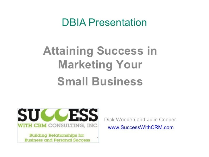 DBIA Presentation Dick Wooden and Julie Cooper www.SuccessWithCRM.com Attaining Success in Marketing Your Small Business