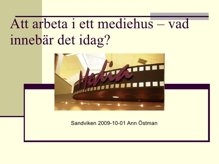 Att arbeta i ett mediehus – vad innebär det idag? Sandviken 2009-10-01 Ann Östman