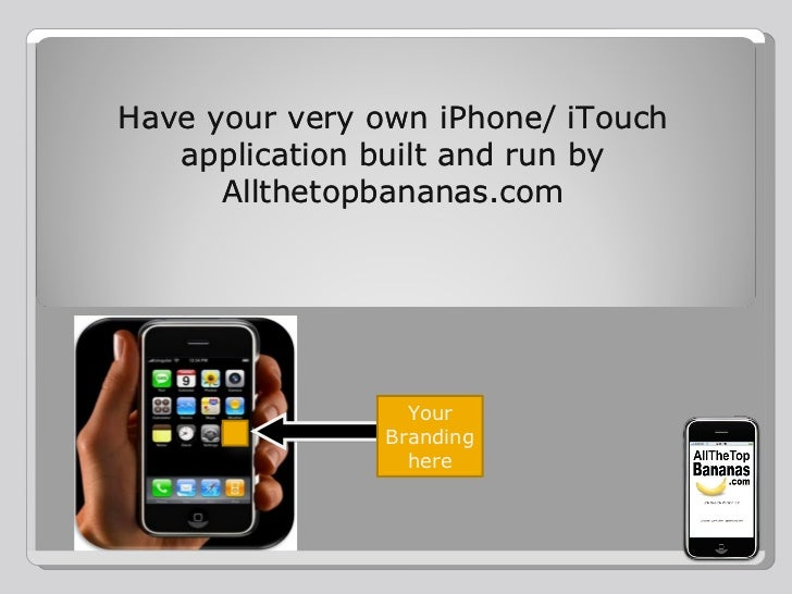 Have your very own iPhone/ iTouch application built and run by Allthetopbananas.com Have your very own iPhone/ iTouch appl...