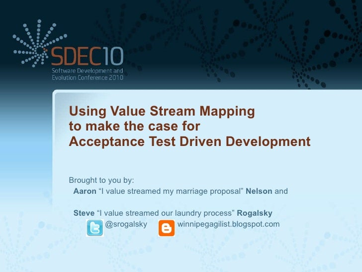 """Using Value Stream Mapping  to make the case for  Acceptance Test Driven Development Brought to you by: Aaron  """"I value st..."""
