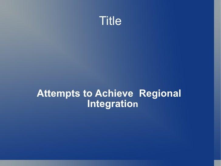 Title Attempts to Achieve  Regional Integratio n
