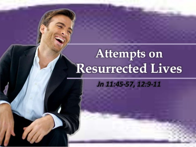 Attempts onResurrected Lives   Jn 11:45-57, 12:9-11