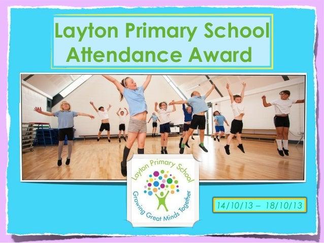 Layton Primary School Attendance Award  14/10/13 – 18/10/13