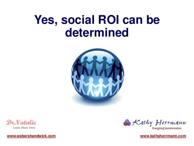Yes, social ROI can be determined www.kathyherrmann.comwww.webershandwick.com