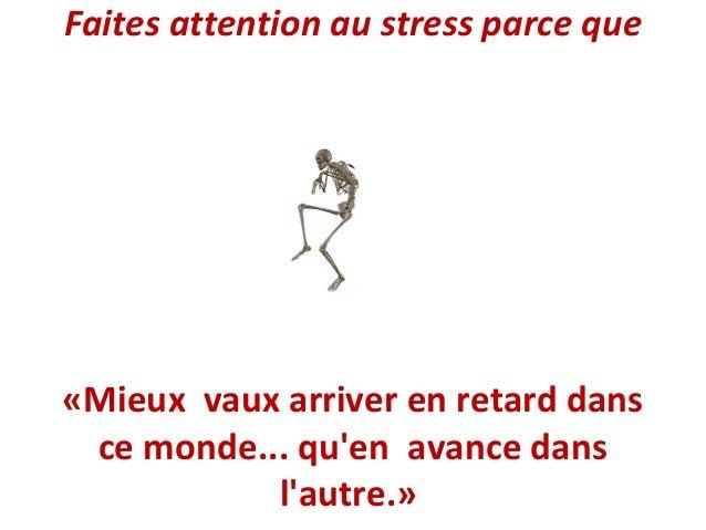 Faites attention au stress parce que  «Mieux vaux arriver en retard dans ce monde... qu'en avance dans l'autre.»