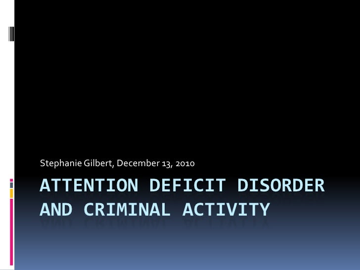 Attention Deficit Disorder and Criminal Activity<br />Stephanie Gilbert, December 13, 2010<br />