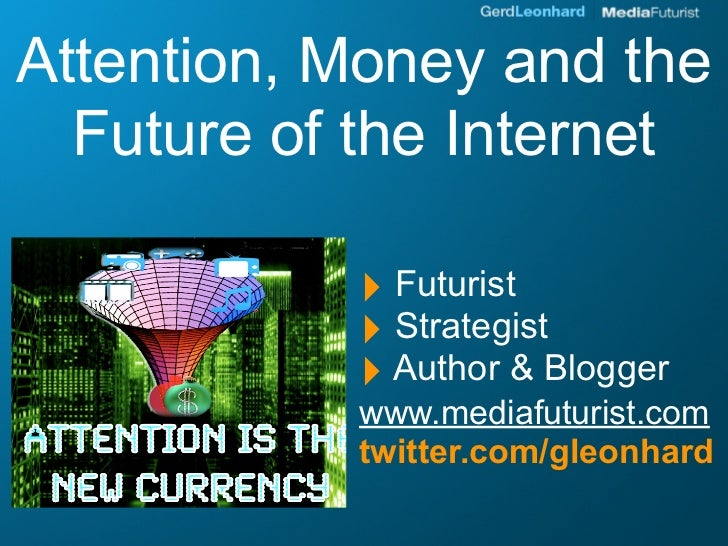 Attention, Money and the   Future of the Internet             ‣ Futurist            ‣ Strategist            ‣ Author & Blo...