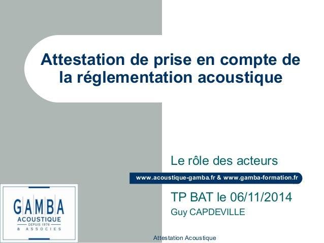 Attestation Acoustique www.acoustique-gamba.fr & www.gamba-formation.fr Attestation de prise en compte de la réglementatio...