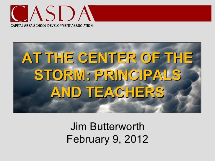 AT THE CENTER OF THE STORM: PRINCIPALS    AND TEACHERS      Jim Butterworth     February 9, 2012