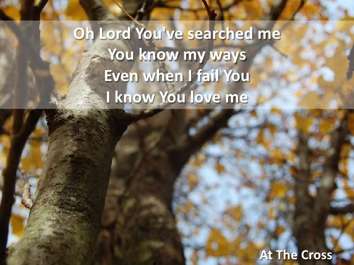 Oh Lord You've searched meYou know my waysEven when I fail YouI know You love me<br />At The Cross<br />
