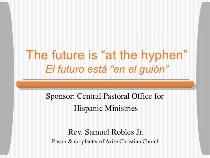 """The future is """"at the hyphen"""" El futuro est á """"en el guión"""" Sponsor: Central Pastoral Office for  Hispanic Ministries Rev...."""