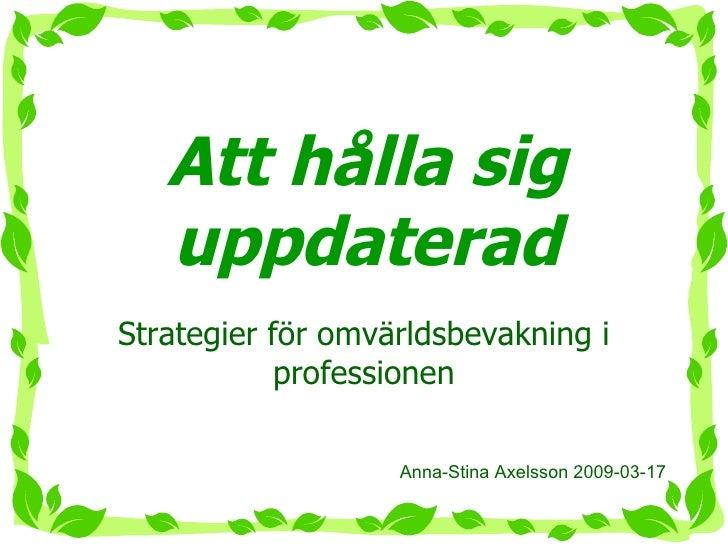 Att hålla sig uppdaterad Strategier för omvärldsbevakning i professionen Anna-Stina Axelsson 2009-03-17