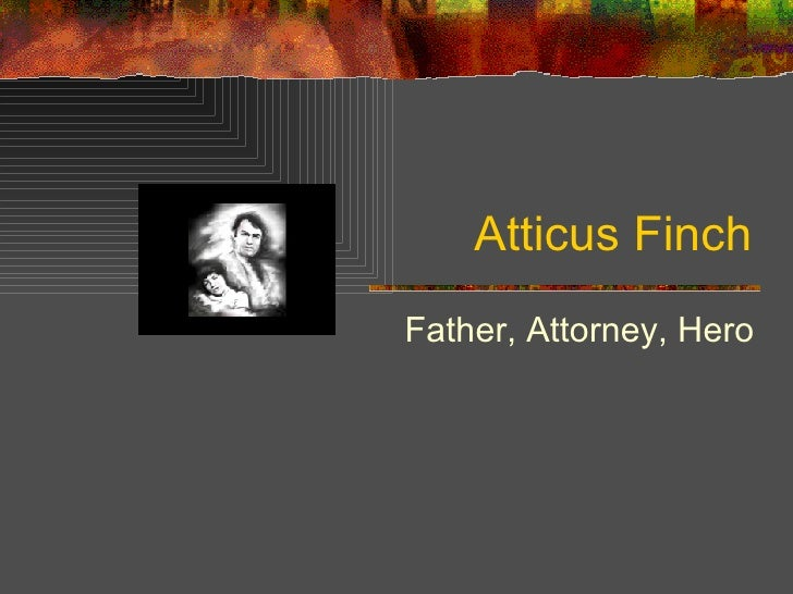 why atticus hero Get an answer for 'how does atticus finch demonstrate a theme of heroism throughout to kill a mockingbird  i feel that atticus is a hero because long before.