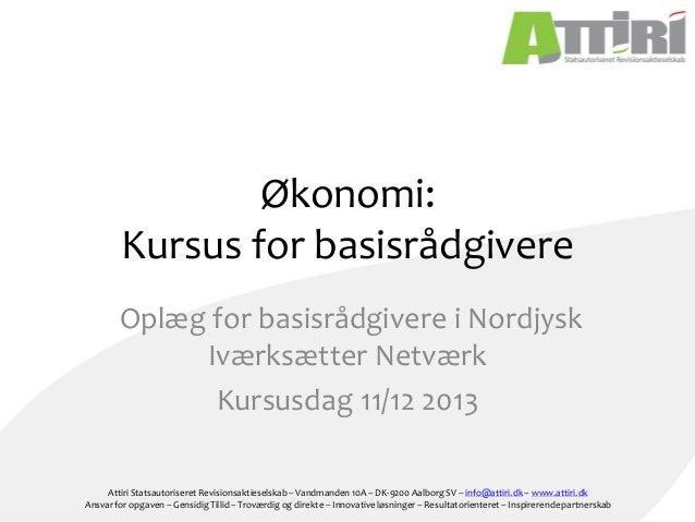 Økonomi: Kursus for basisrådgivere Oplæg for basisrådgivere i Nordjysk Iværksætter Netværk Kursusdag 11/12 2013 Attiri Sta...