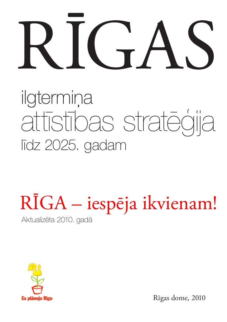 RĪGASilgtermiņaattīstības stratēģijalīdz 2025. gadamRĪGA – iespēja ikvienam!Aktualizēta 2010. gadā                        ...