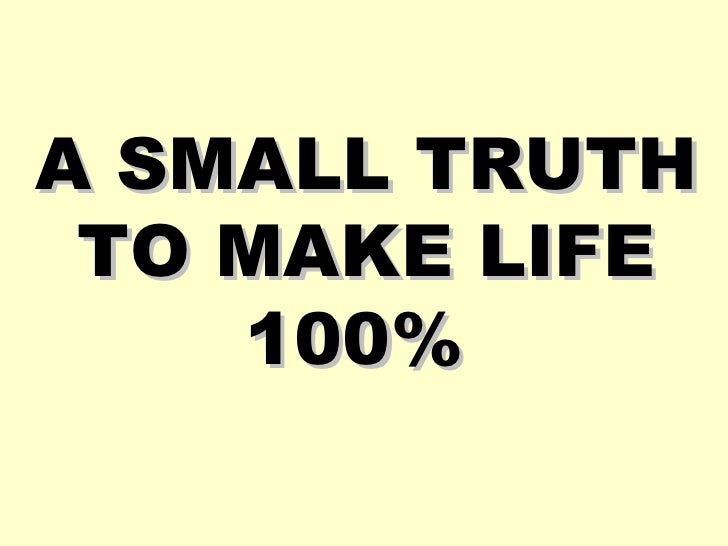 A SMALL TRUTH TO MAKE LIFE 100%