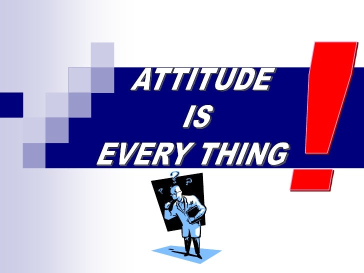 !<br />ATTITUDE<br />IS<br />EVERY THING<br />
