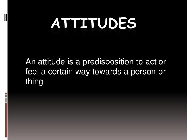 ATTITUDESAn attitude is a predisposition to act orfeel a certain way towards a person orthing.