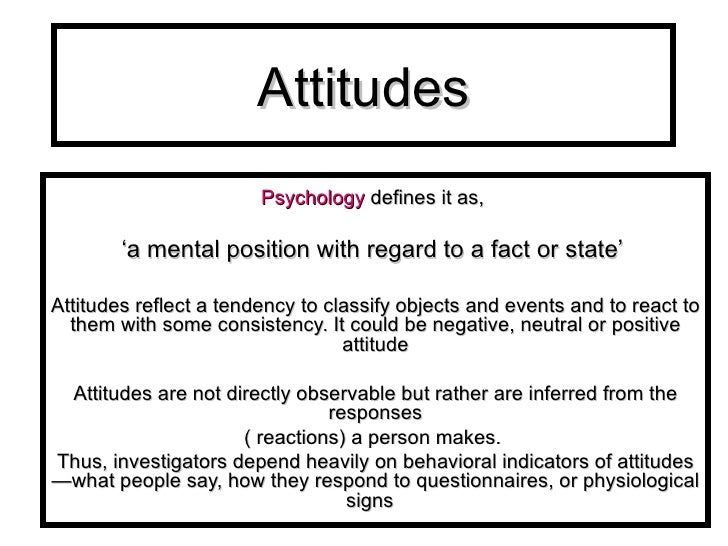 Attitudes P sychology   defines it as,  ' a mental position with regard to a fact or state'  Attitudes reflect a tendency ...