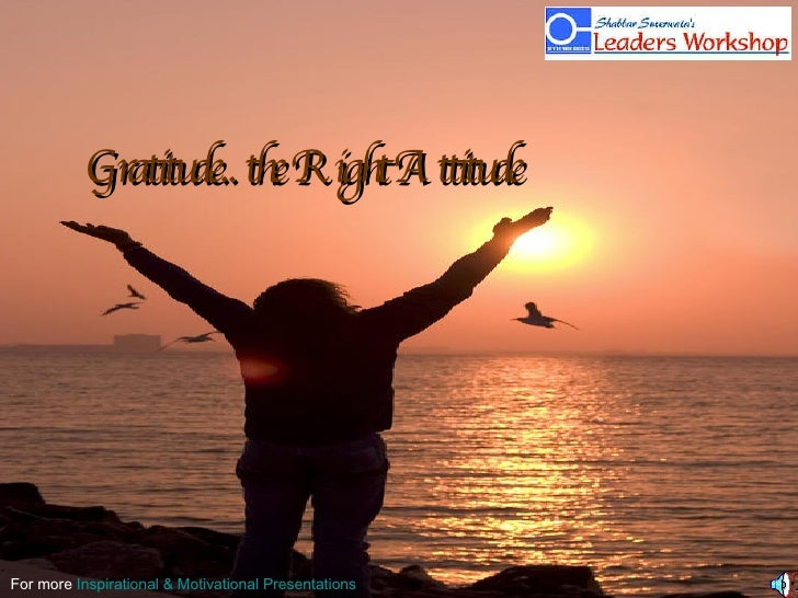 Gratitude.. the Right Attitude For more  Inspirational & Motivational Presentations