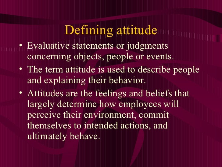 Defining attitude• Evaluative statements or judgments  concerning objects, people or events.• The term attitude is used to...