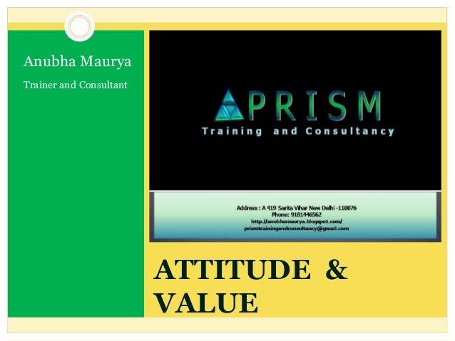ATTITUDE & VALUE Anubha Maurya Trainer and Consultant