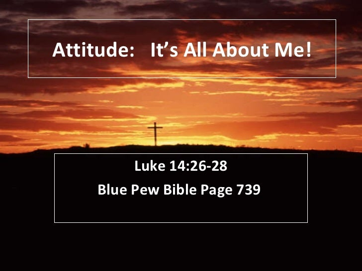 Attitude:  It's All About Me! Luke 14:26-28 Blue Pew Bible Page 739