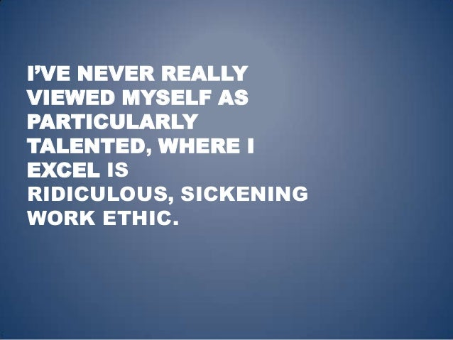I'VE NEVER REALLYVIEWED MYSELF ASPARTICULARLYTALENTED, WHERE IEXCEL ISRIDICULOUS, SICKENINGWORK ETHIC.
