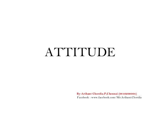 ATTITUDE By-Arihant Chordia.P,Chennai (9840200004) Facebook : www.facebook.com/Mr.Arihant.Chordia