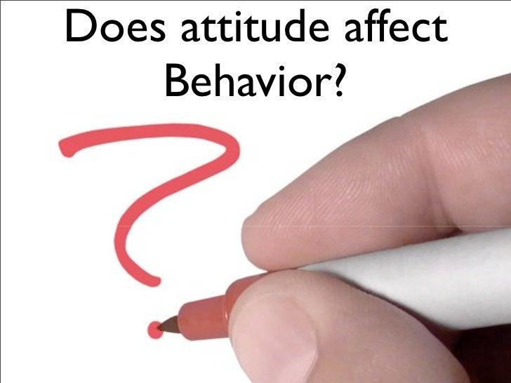 Does attitude affect     Behavior?
