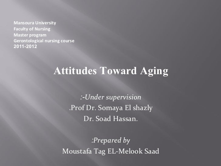 attitudes towards aging Everyone will grow older and if negative attitudes towards aging are carried  throughout life they can have a detrimental, measurable effect on mental,  physical.