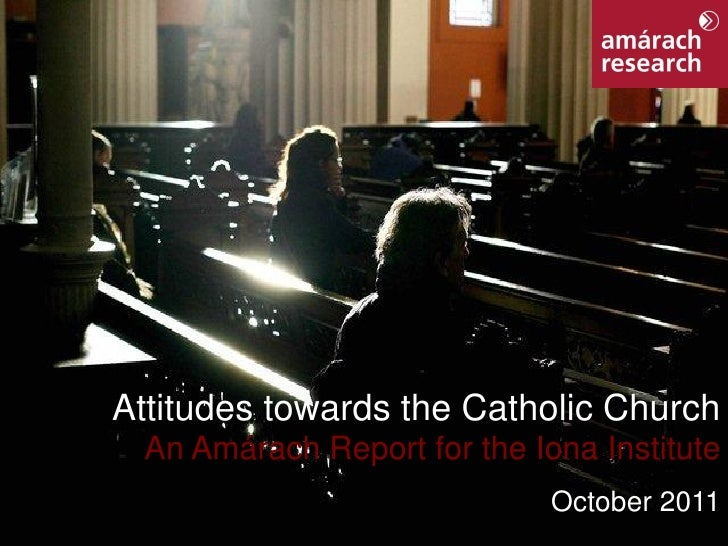Attitudes towards the Catholic Church                  An Amárach Report for the Iona Institute                           ...