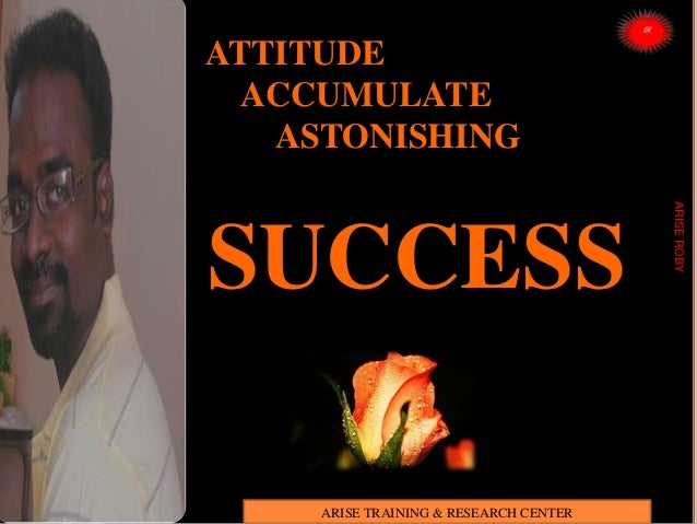 ATTITUDE ACCUMULATE ASTONISHING SUCCESS ARISEROBY ARISE TRAINING & RESEARCH CENTER