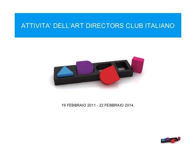 ATTIVITA' DELL'ART DIRECTORS CLUB ITALIANO  19 FEBBRAIO 2011 - 22 FEBBRAIO 2014.
