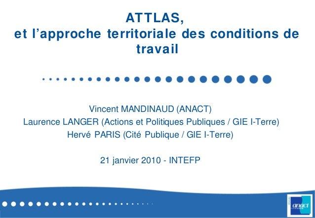 ATTLAS,et l'approche territoriale des conditions detravailVincent MANDINAUD (ANACT)Laurence LANGER (Actions et Politiques ...