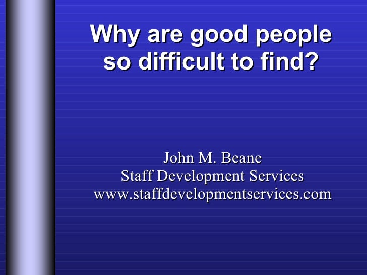 Why are good people so difficult to find? John M. Beane Staff Development Services www.staffdevelopmentservices.com