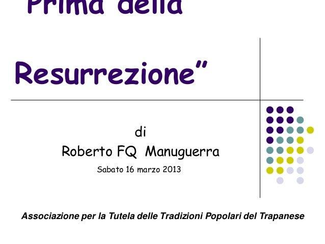 """""""Prima dellaResurrezione""""                   di         Roberto FQ Manuguerra                 Sabato 16 marzo 2013Associazi..."""