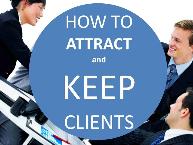 HOW TO ATTRACT and KEEP CLIENTS