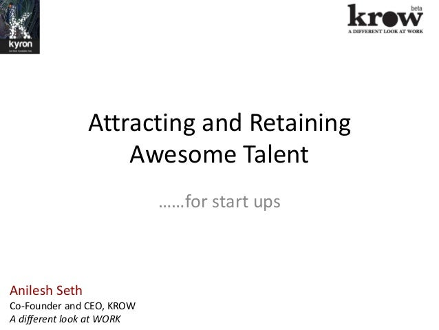 Attracting and RetainingAwesome Talent……for start upsAnilesh SethCo-Founder and CEO, KROWA different look at WORK