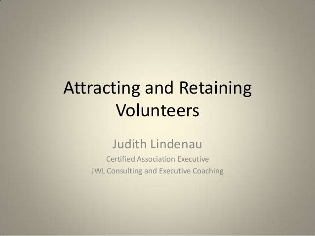 Attracting and Retaining Volunteers Judith Lindenau Certified Association Executive JWL Consulting and Executive Coaching