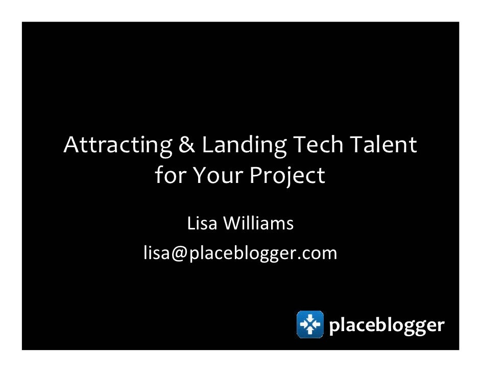 Attracting & Landing Tech Talent          for Your Project             Lisa Williams        lisa@placeblogger.com         ...