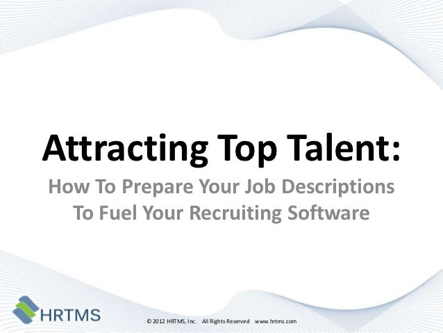 Attracting Top Talent:How To Prepare Your Job Descriptions  To Fuel Your Recruiting Software          © 2012 HRTMS, Inc. A...