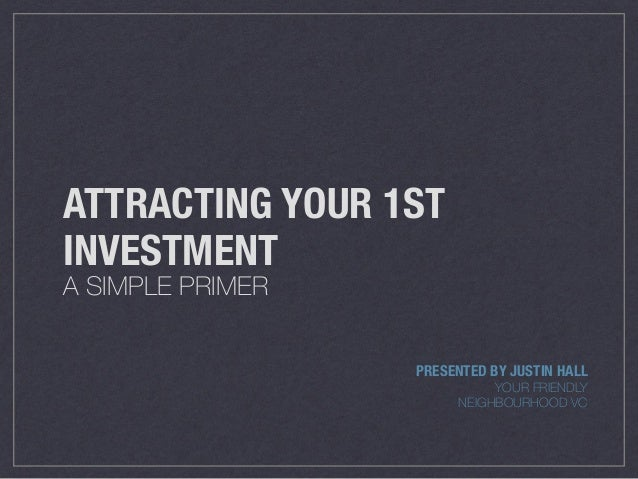 ATTRACTING YOUR 1ST INVESTMENT A SIMPLE PRIMER PRESENTED BY JUSTIN HALL YOUR FRIENDLY NEIGHBOURHOOD VC