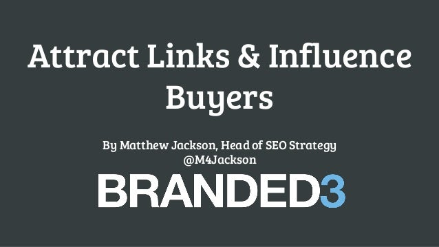 Attract Links & Influence Buyers By Matthew Jackson, Head of SEO Strategy @M4Jackson