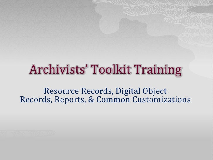 Archivists' Toolkit Training<br />Resource Records, Digital Object Records, Reports, & Common Customizations<br />