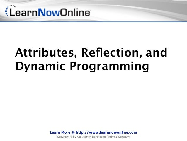 Attributes, Reflection, andDynamic Programming     Learn More @ http://www.learnnowonline.com        Copyright © by Applica...