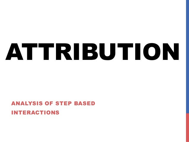 ATTRIBUTION ANALYSIS OF STEP BASED INTERACTIONS